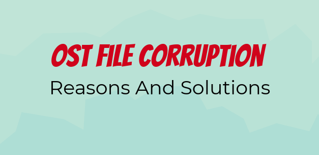 Factors That Become Reason for OST File Corruption – A Guide to Manage Risk